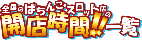 爆ガチ!広告   全国のぱちんこ・スロット店の開店時間!!一覧